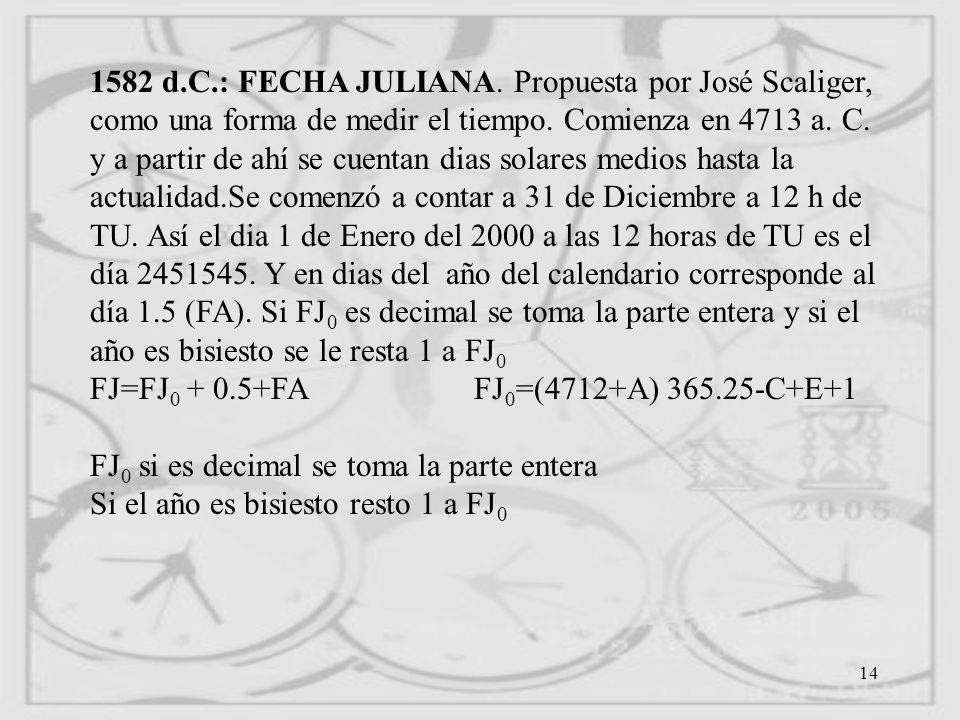 1582 d.C.: FECHA JULIANA. Propuesta por José Scaliger, como una forma de medir el tiempo. Comienza en 4713 a. C. y a partir de ahí se cuentan dias solares medios hasta la actualidad.Se comenzó a contar a 31 de Diciembre a 12 h de TU. Así el dia 1 de Enero del 2000 a las 12 horas de TU es el día 2451545. Y en dias del año del calendario corresponde al día 1.5 (FA). Si FJ0 es decimal se toma la parte entera y si el año es bisiesto se le resta 1 a FJ0