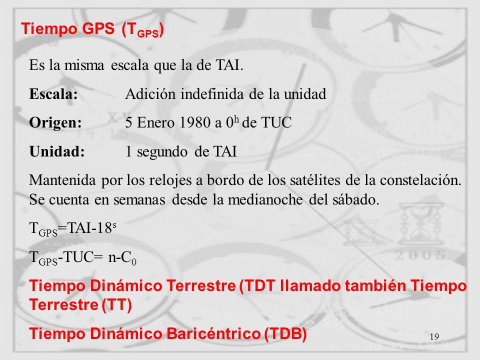 Tiempo GPS (TGPS) Es la misma escala que la de TAI. Escala: Adición indefinida de la unidad. Origen: 5 Enero 1980 a 0h de TUC.