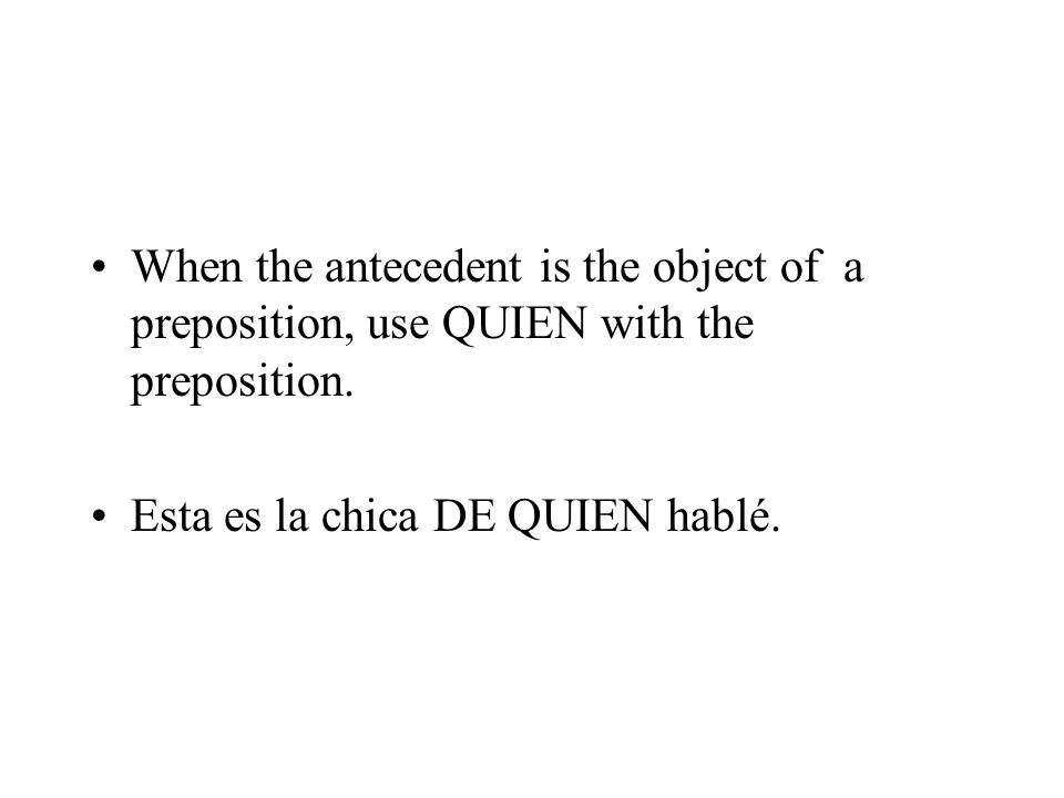 When the antecedent is the object of a preposition, use QUIEN with the preposition.