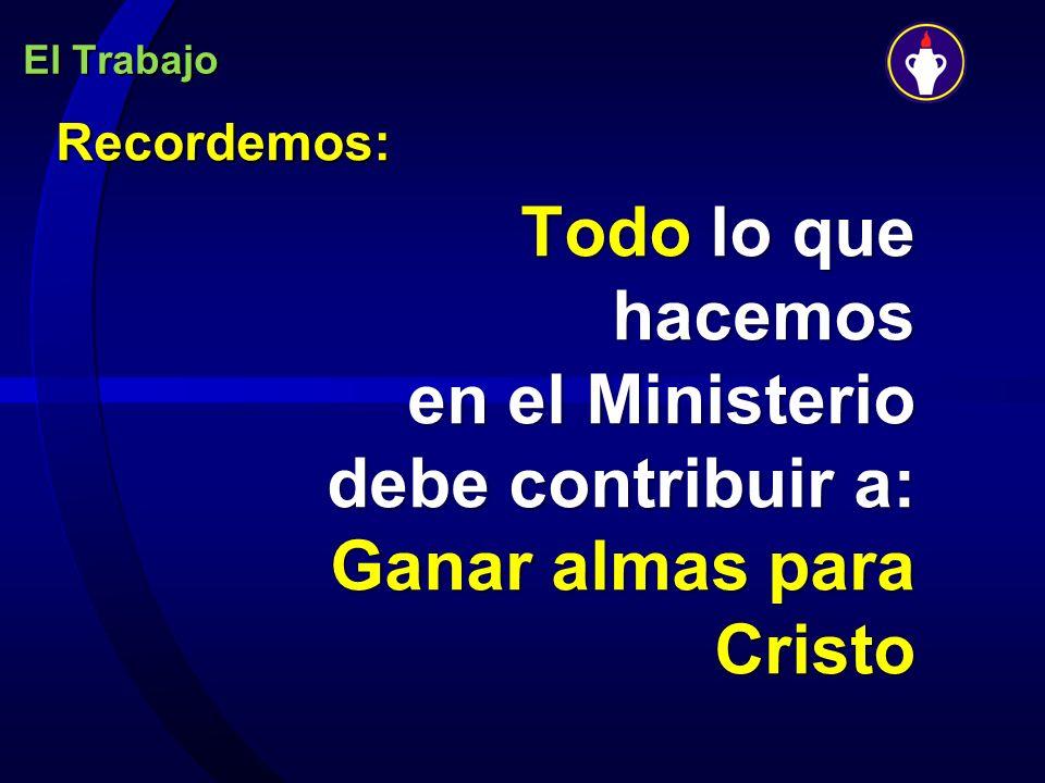 El Trabajo Recordemos: Todo lo que hacemos en el Ministerio debe contribuir a: Ganar almas para Cristo.