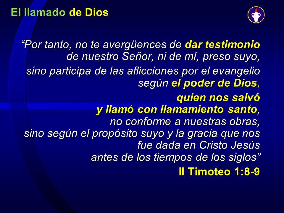 El llamado de Dios Por tanto, no te avergüences de dar testimonio de nuestro Señor, ni de mí, preso suyo,