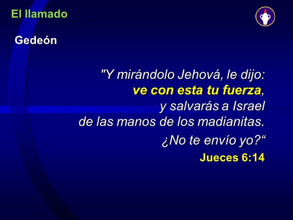 El llamado Gedeón. Y mirándolo Jehová, le dijo: ve con esta tu fuerza, y salvarás a Israel de las manos de los madianitas.