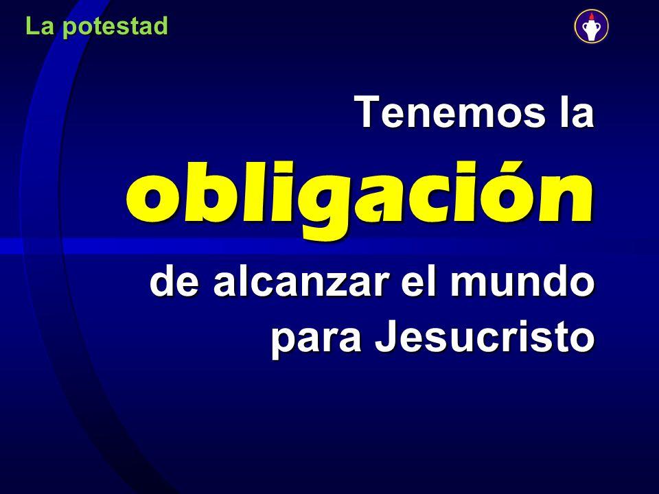 Tenemos la obligación de alcanzar el mundo para Jesucristo