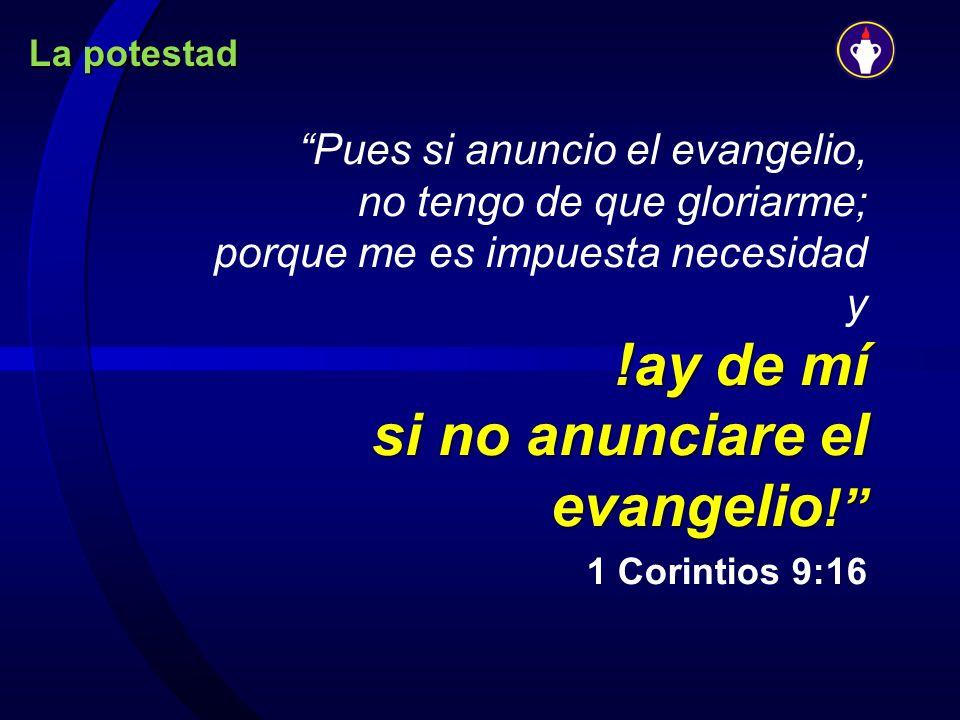 La potestad Pues si anuncio el evangelio, no tengo de que gloriarme; porque me es impuesta necesidad y !ay de mí si no anunciare el evangelio!