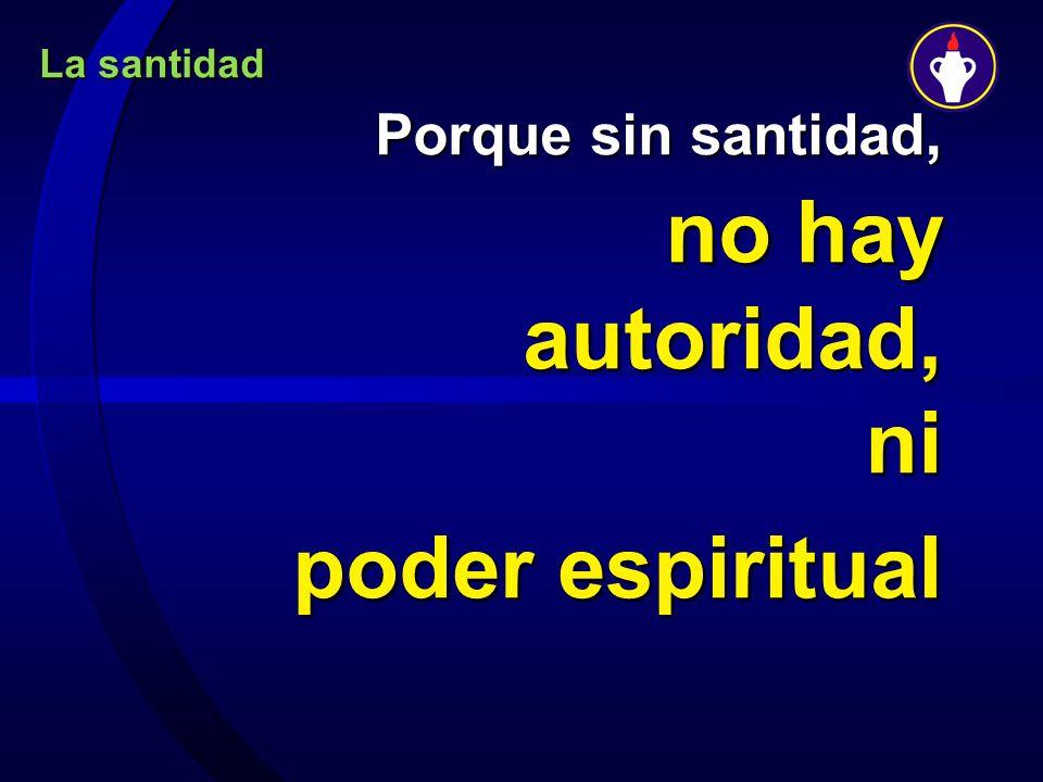 Porque sin santidad, no hay autoridad, ni poder espiritual