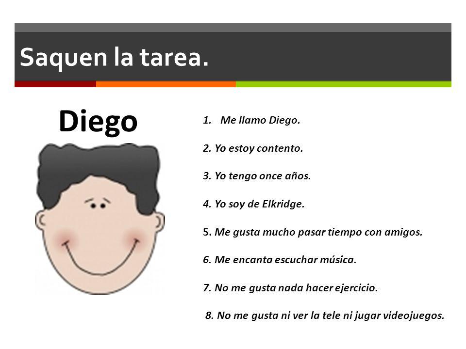 Diego Saquen la tarea. Me llamo Diego. 2. Yo estoy contento.