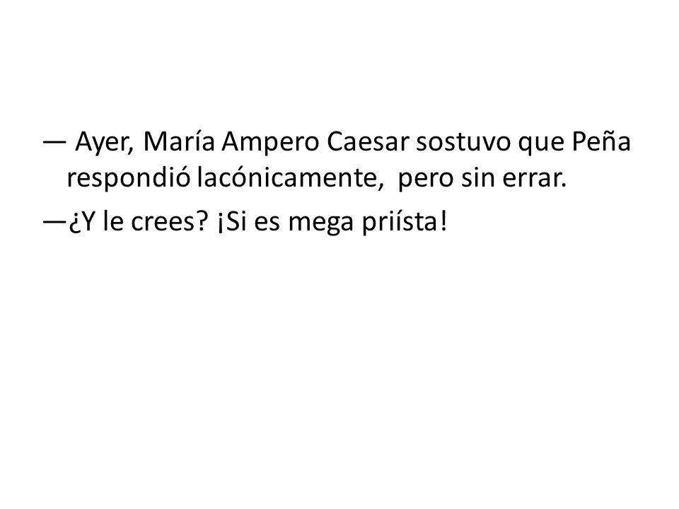 — Ayer, María Ampero Caesar sostuvo que Peña respondió lacónicamente, pero sin errar.