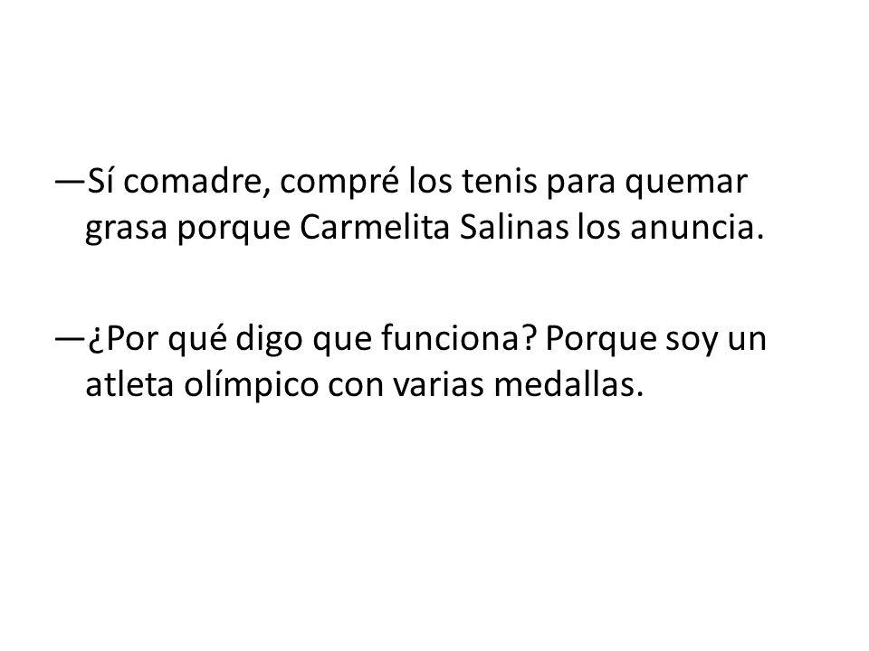 —Sí comadre, compré los tenis para quemar grasa porque Carmelita Salinas los anuncia.