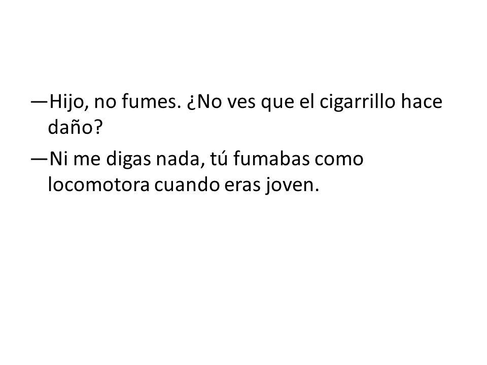 —Hijo, no fumes. ¿No ves que el cigarrillo hace daño