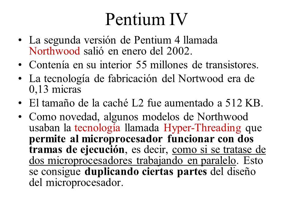 Pentium IV La segunda versión de Pentium 4 llamada Northwood salió en enero del 2002. Contenía en su interior 55 millones de transistores.