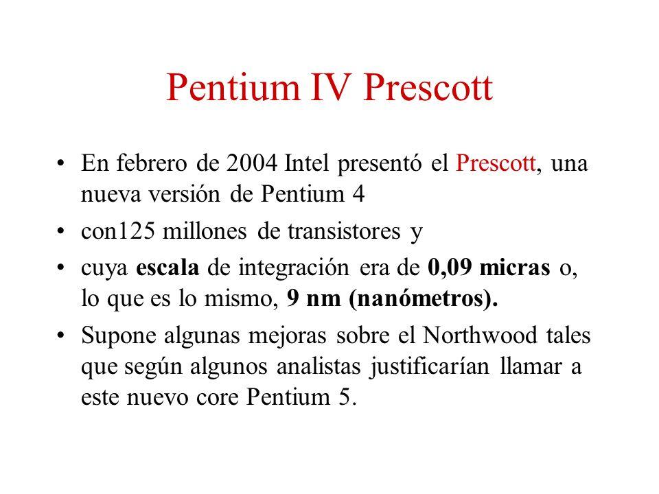 Pentium IV Prescott En febrero de 2004 Intel presentó el Prescott, una nueva versión de Pentium 4. con125 millones de transistores y.