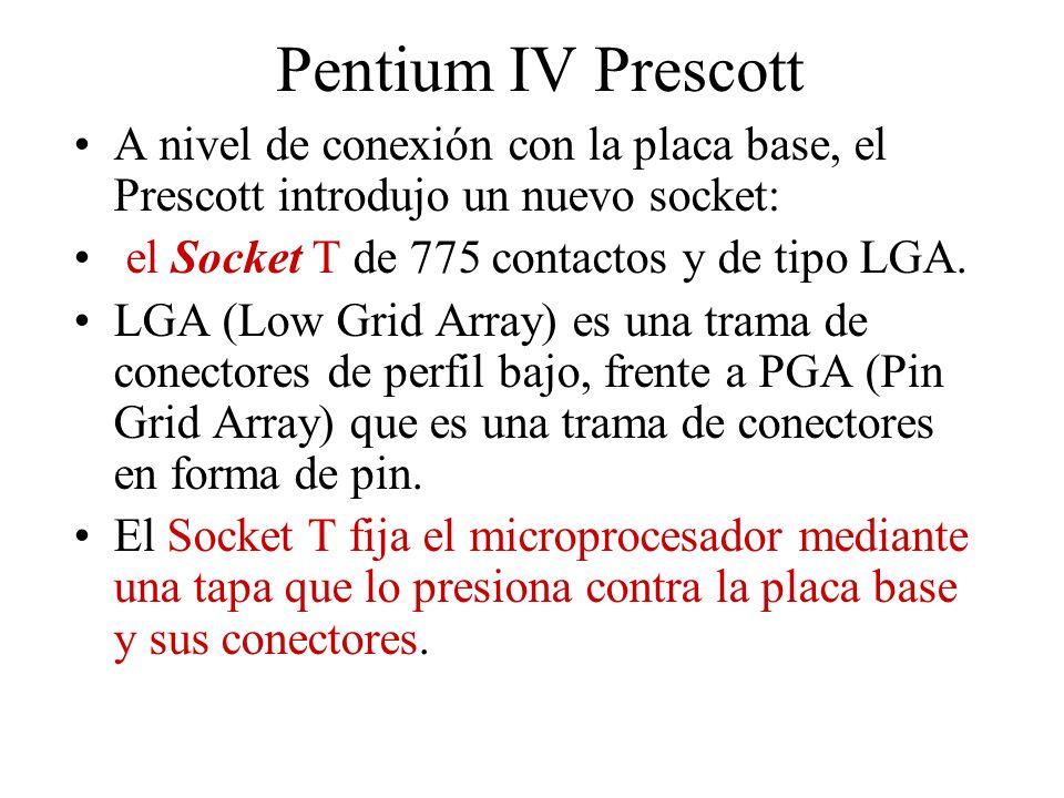 Pentium IV Prescott A nivel de conexión con la placa base, el Prescott introdujo un nuevo socket: el Socket T de 775 contactos y de tipo LGA.