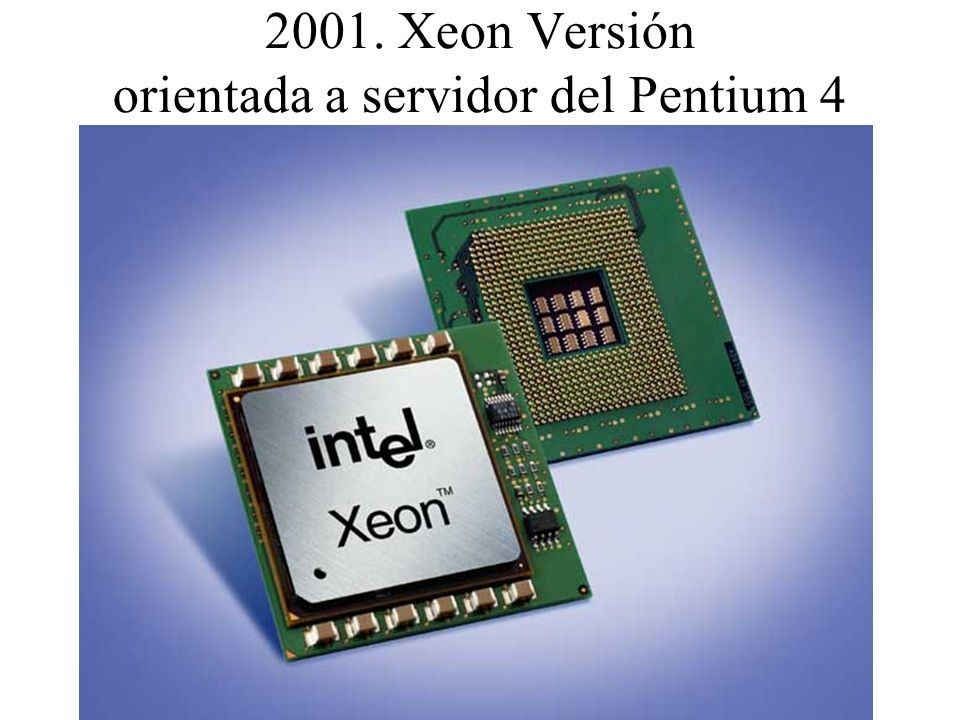 2001. Xeon Versión orientada a servidor del Pentium 4