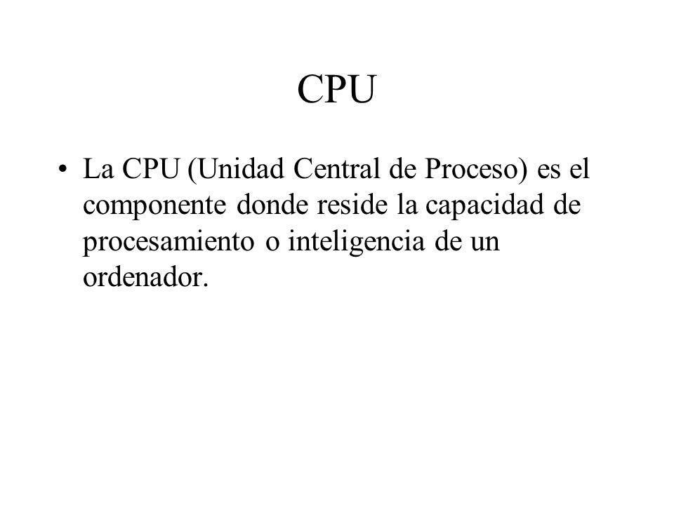 CPU La CPU (Unidad Central de Proceso) es el componente donde reside la capacidad de procesamiento o inteligencia de un ordenador.