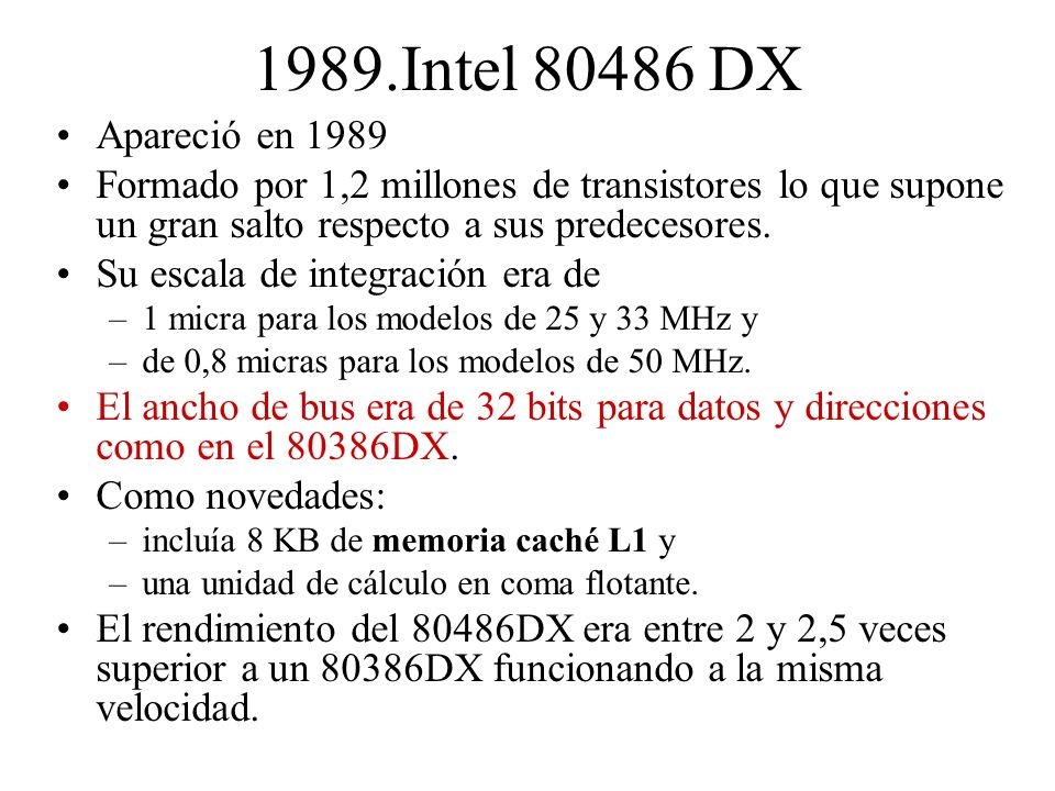 1989.Intel 80486 DX Apareció en 1989. Formado por 1,2 millones de transistores lo que supone un gran salto respecto a sus predecesores.
