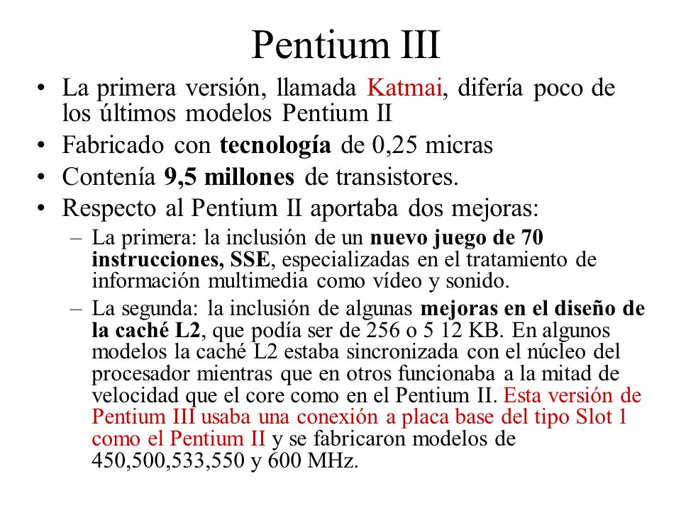 Pentium III La primera versión, llamada Katmai, difería poco de los últimos modelos Pentium II. Fabricado con tecnología de 0,25 micras.