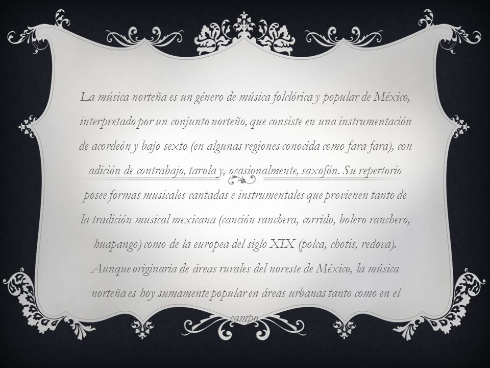 La música norteña es un género de música folclórica y popular de México, interpretado por un conjunto norteño, que consiste en una instrumentación de acordeón y bajo sexto (en algunas regiones conocida como fara-fara), con adición de contrabajo, tarola y, ocasionalmente, saxofón.