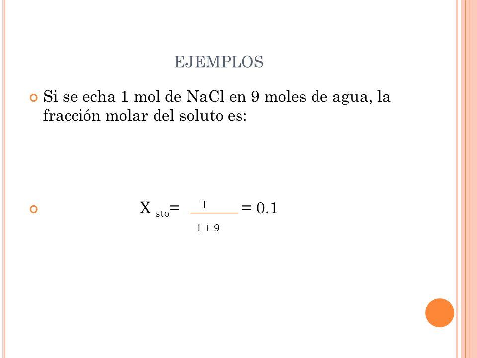 ejemplos Si se echa 1 mol de NaCl en 9 moles de agua, la fracción molar del soluto es: X sto= 1 = 0.1.