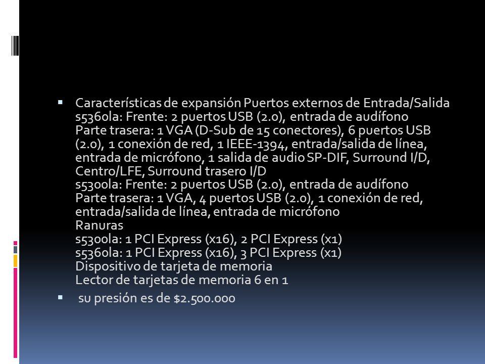 Características de expansión Puertos externos de Entrada/Salida s5360la: Frente: 2 puertos USB (2.0), entrada de audífono Parte trasera: 1 VGA (D-Sub de 15 conectores), 6 puertos USB (2.0), 1 conexión de red, 1 IEEE-1394, entrada/salida de línea, entrada de micrófono, 1 salida de audio SP-DIF, Surround I/D, Centro/LFE, Surround trasero I/D s5300la: Frente: 2 puertos USB (2.0), entrada de audífono Parte trasera: 1 VGA, 4 puertos USB (2.0), 1 conexión de red, entrada/salida de línea, entrada de micrófono Ranuras s5300la: 1 PCI Express (x16), 2 PCI Express (x1) s5360la: 1 PCI Express (x16), 3 PCI Express (x1) Dispositivo de tarjeta de memoria Lector de tarjetas de memoria 6 en 1