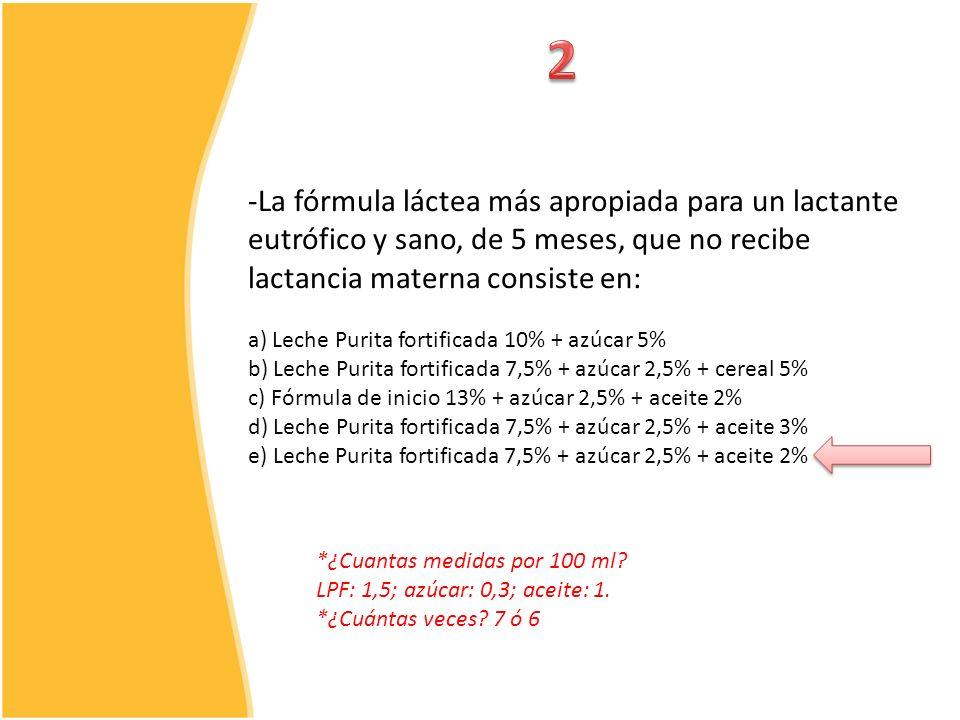 2 La fórmula láctea más apropiada para un lactante eutrófico y sano, de 5 meses, que no recibe lactancia materna consiste en: