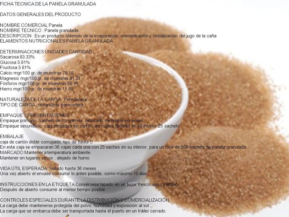 FICHA TECNICA DE LA PANELA GRANULADA DATOS GENERALES DEL PRODUCTO NOMBRE COMERCIAL Panela NOMBRE TECNICO : Panela granulada DESCRIPCION : Es un producto obtenido de la evaporación, concentración y cristalización del jugo de la caña ELAMENTOS NUTRICIONALES PANELA GRANULADA DETERMINACIONES UNIDADES CANTIDAD Sacarosa 83.33% Glucosa 5.81% Fructosa 5.81% Calcio mgr/100 gr. de muestras 79.18 Magnesio mgr/100 gr. de muestras 81.21 Fósforos mgr/100 gr. de muestras 68.46 Hierro mgr/100 gr. de muestras 11.98 NATURALEZA DE LA CARGA : Perecedera TIPO DE CARGA : unitarizada perecedera EMPAQUE Y PRESENTACIONES Empaque primario: Sachets de 10 gramos, fabricado con papel encerado. Empaque secundario: caja plegadiza en cartón, las cuales tendrán en su interior 25 sachets. EMBALAJE caja de cartón doble corrugado, tipo de flauta C En esta caja se empacaran 36 cajas cada una con 25 saches en su interior, para un total de 900 sachets de panela granulada. MARCADO Mantener a temperatura ambiente. Mantener en lugares secos , alejado de humo VIDA ÚTIL ESPERADA: Sellado hasta 36 meses Una vez abierto el envase consumir lo antes posible, como máximo 15 días. INSTRUCCIONES EN LA ETIQUETA Consérvese tapado en un lugar fresco, seco y limpio. Después de abierto consumir al menor tiempo posible CONTROLES ESPECIALES DURANTE LA DISTRIBUCIÓN Y COMERCIALIZACIÓN. La carga debe mantenerse protegida del polvo, humedad y exposición al sol. La carga que se embarca debe ser transportada hasta el puerto en un tráiler cerrado.