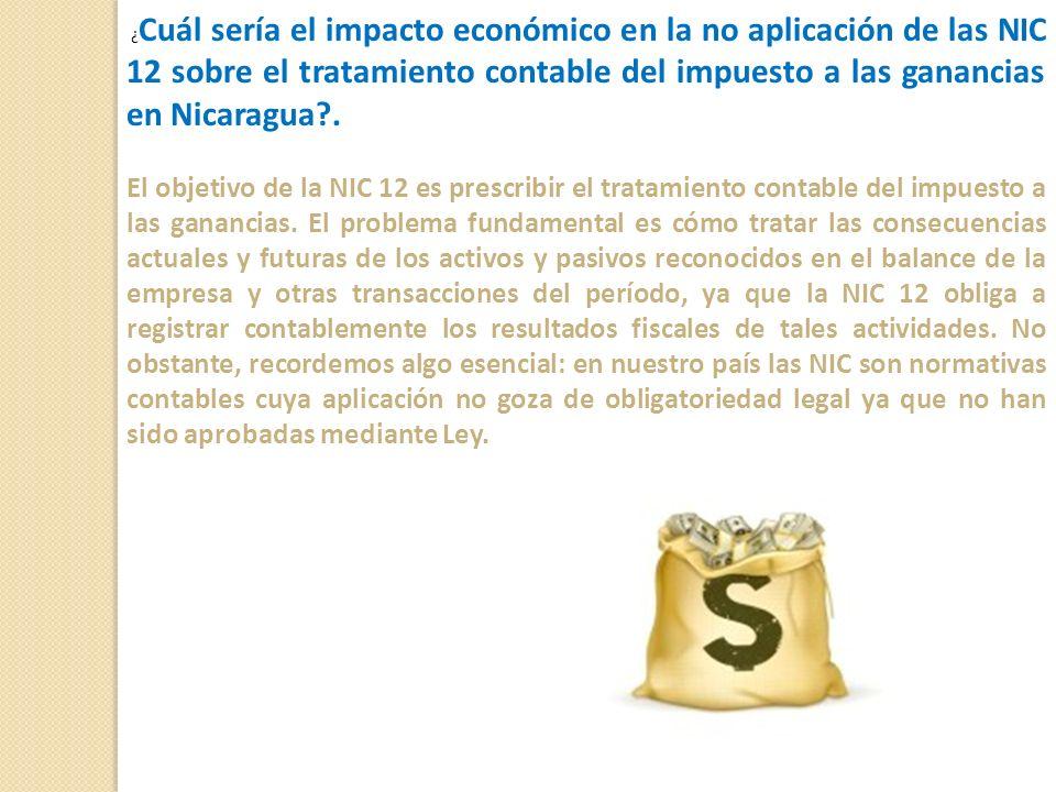 ¿Cuál sería el impacto económico en la no aplicación de las NIC 12 sobre el tratamiento contable del impuesto a las ganancias en Nicaragua .