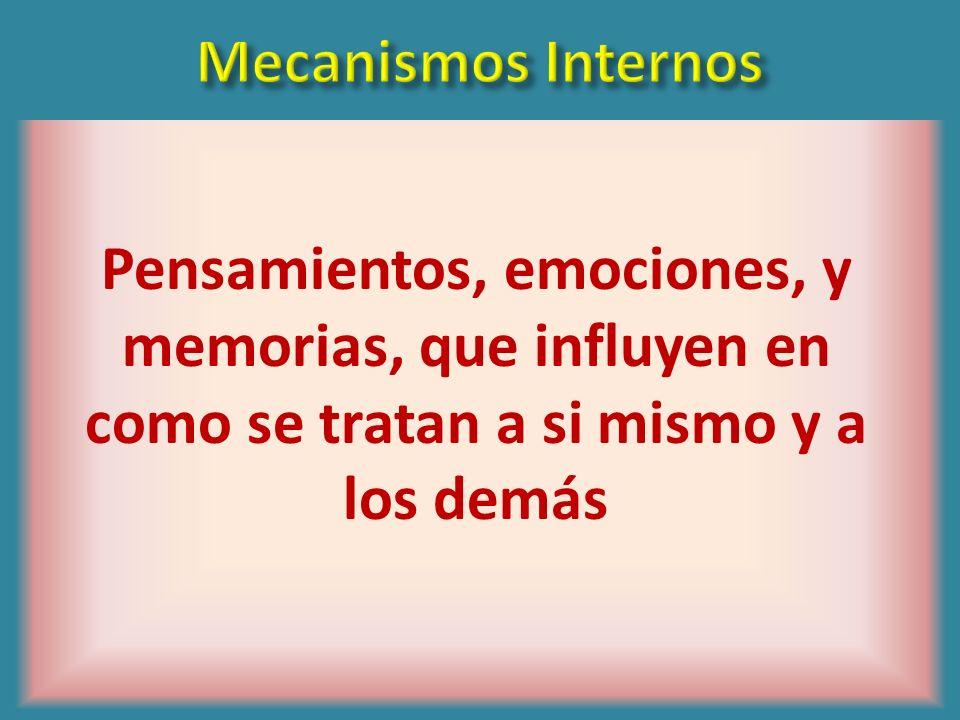Mecanismos InternosPensamientos, emociones, y memorias, que influyen en como se tratan a si mismo y a los demás.