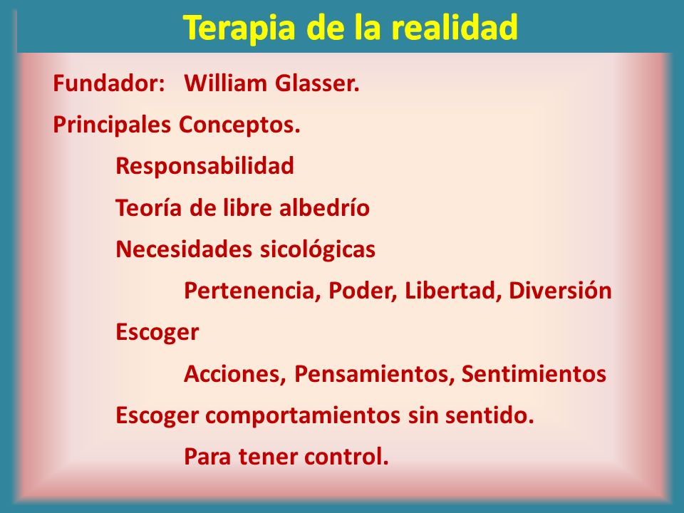Terapia de la realidad Fundador: William Glasser.