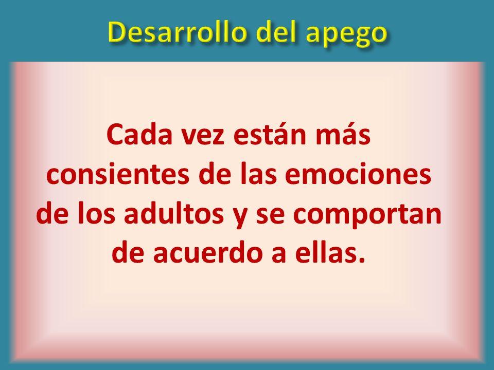 Desarrollo del apegoCada vez están más consientes de las emociones de los adultos y se comportan de acuerdo a ellas.
