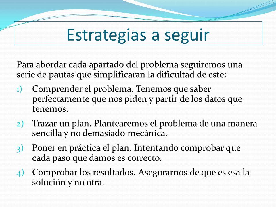 Estrategias a seguir Para abordar cada apartado del problema seguiremos una. serie de pautas que simplificaran la dificultad de este: