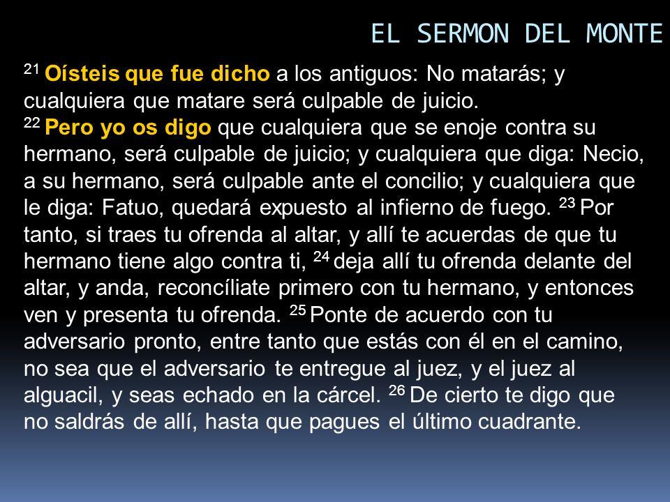 EL SERMON DEL MONTE 21 Oísteis que fue dicho a los antiguos: No matarás; y cualquiera que matare será culpable de juicio.