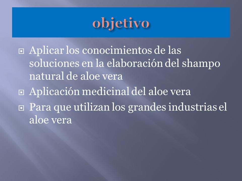 objetivo Aplicar los conocimientos de las soluciones en la elaboración del shampo natural de aloe vera.