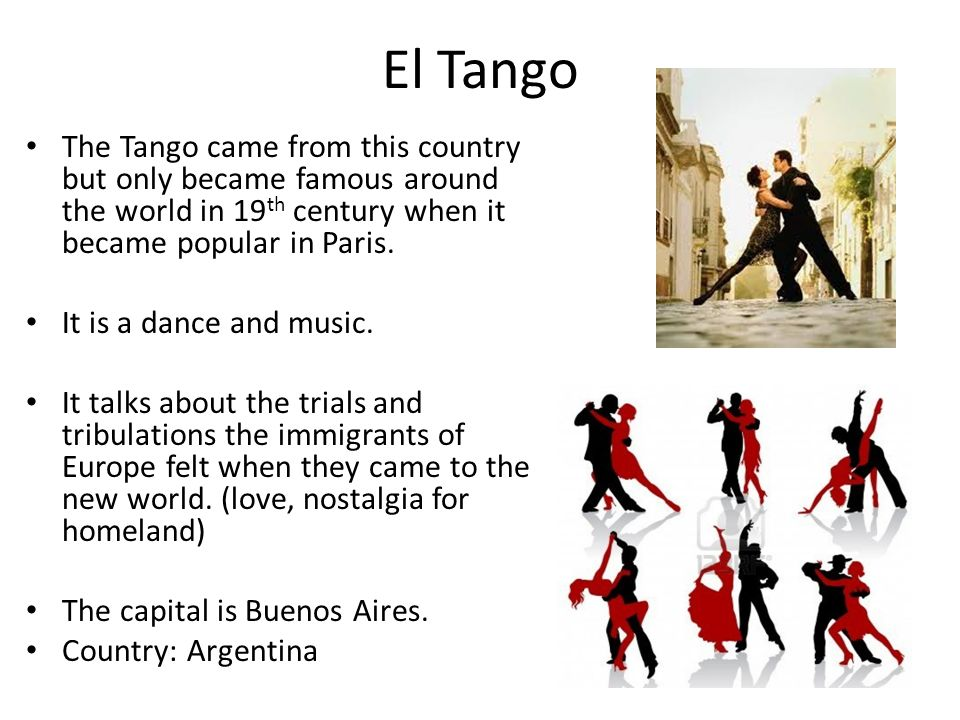 El Tango The Tango came from this country but only became famous around the world in 19th century when it became popular in Paris.