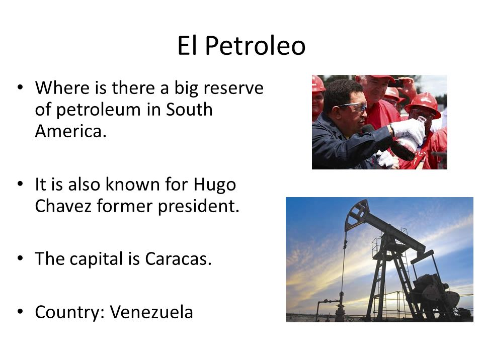 El Petroleo Where is there a big reserve of petroleum in South America. It is also known for Hugo Chavez former president.