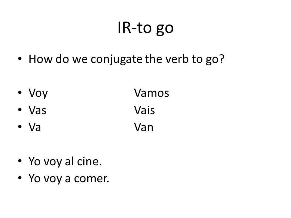 IR-to go How do we conjugate the verb to go Voy Vamos Vas Vais Va Van