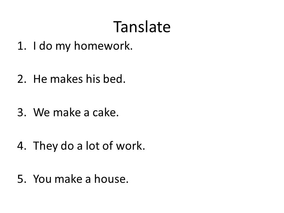 Tanslate I do my homework. He makes his bed. We make a cake.