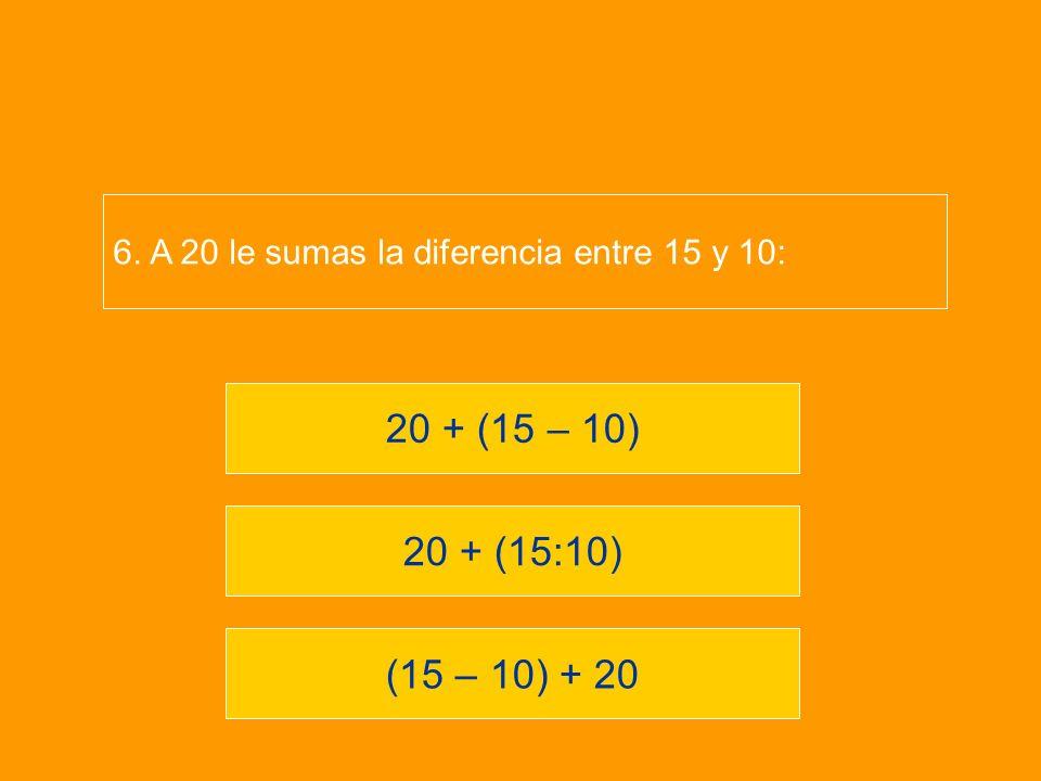 6. A 20 le sumas la diferencia entre 15 y 10: