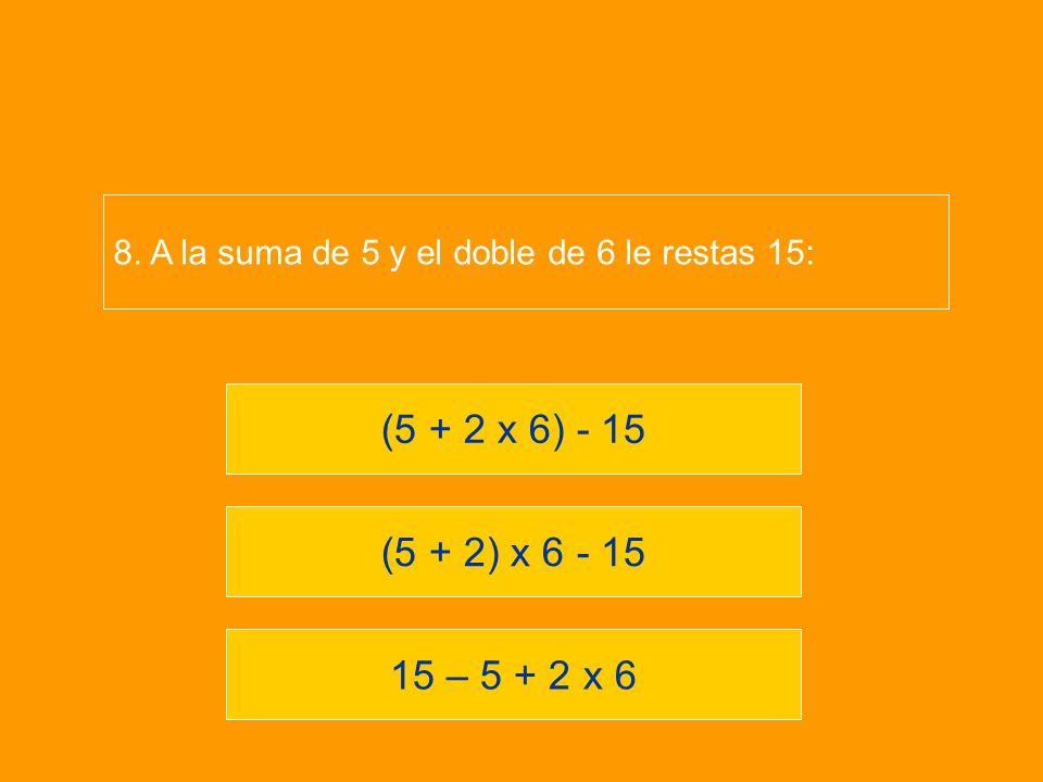 8. A la suma de 5 y el doble de 6 le restas 15:
