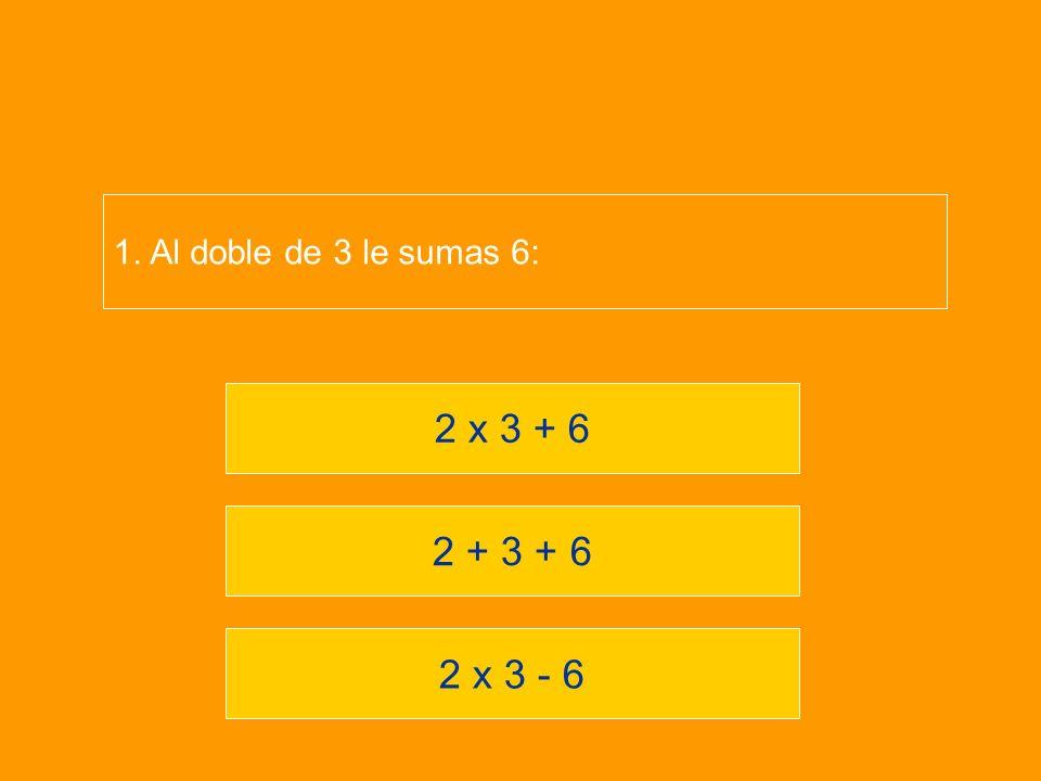 1. Al doble de 3 le sumas 6: 2 x 3 + 6 2 + 3 + 6 2 x 3 - 6