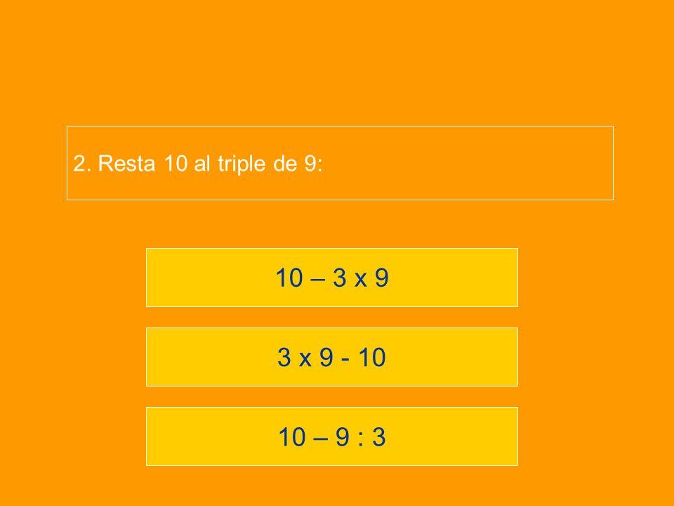 2. Resta 10 al triple de 9: 10 – 3 x 9 3 x 9 - 10 10 – 9 : 3