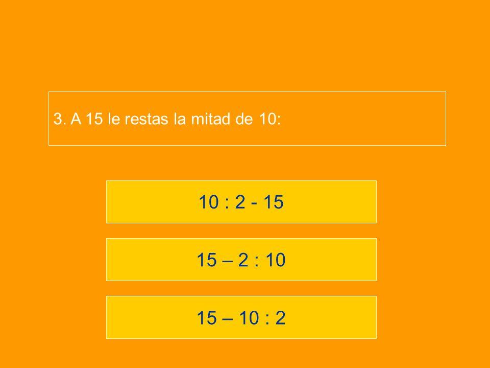 3. A 15 le restas la mitad de 10: 10 : 2 - 15 15 – 2 : 10 15 – 10 : 2