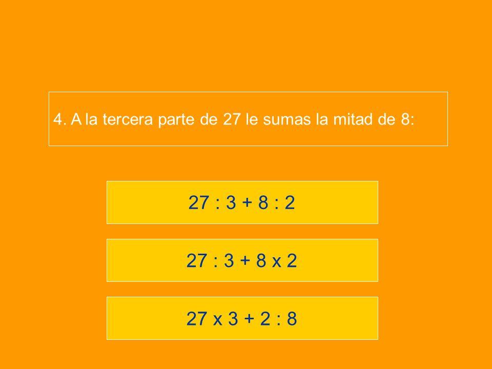 4. A la tercera parte de 27 le sumas la mitad de 8:
