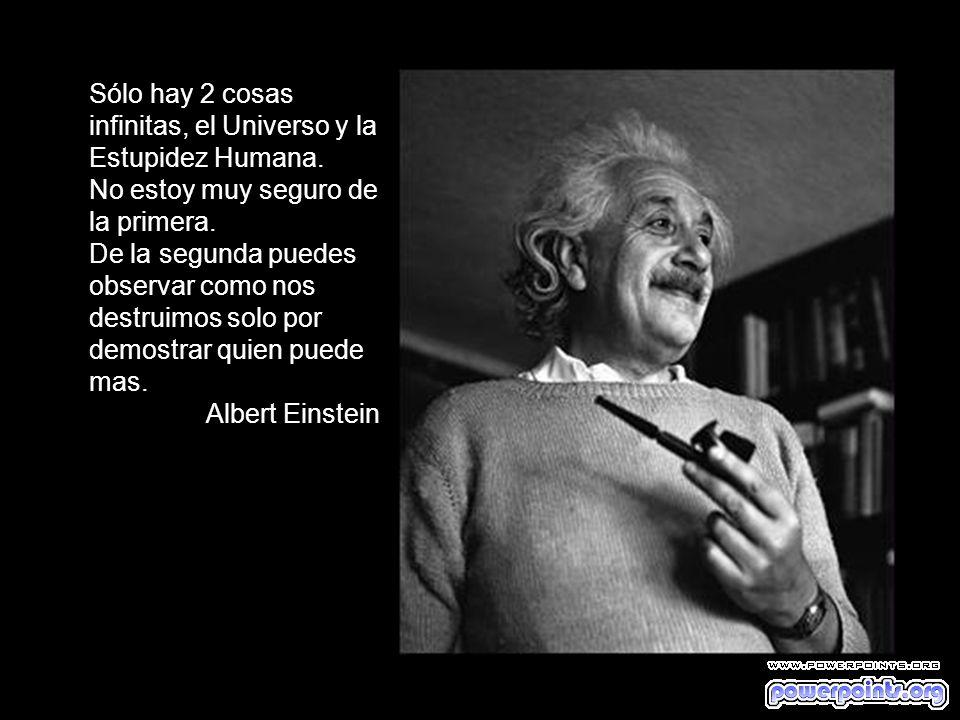 Sólo hay 2 cosas infinitas, el Universo y la Estupidez Humana.