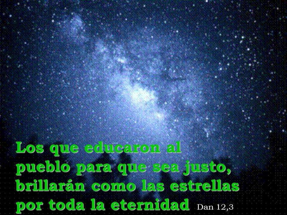 Los que educaron al pueblo para que sea justo, brillarán como las estrellas por toda la eternidad Dan 12,3