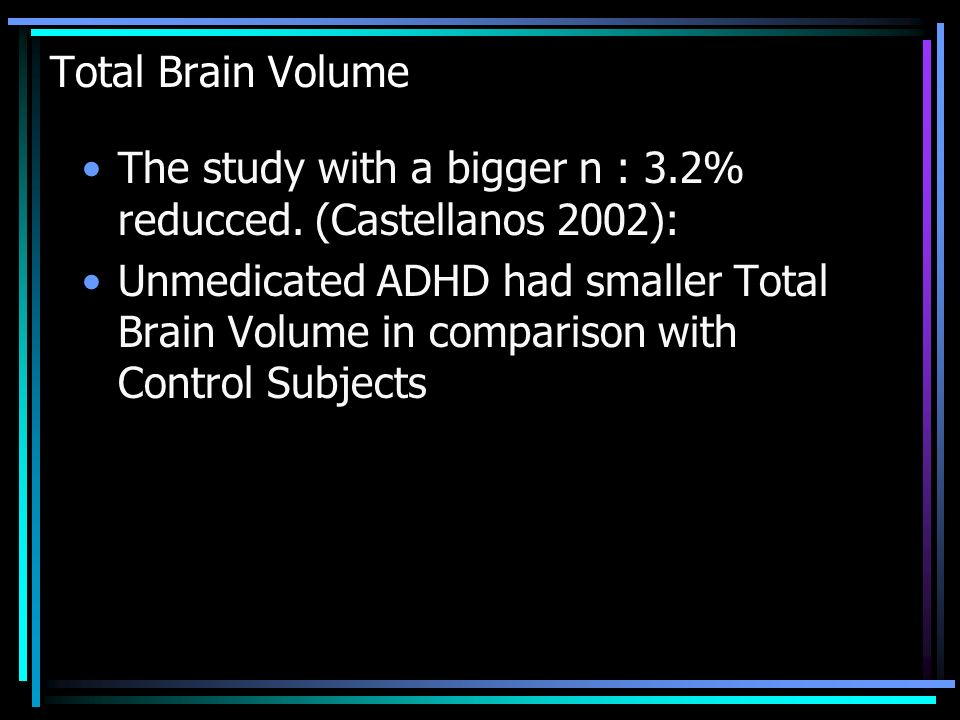 Total Brain Volume The study with a bigger n : 3.2% reducced. (Castellanos 2002):