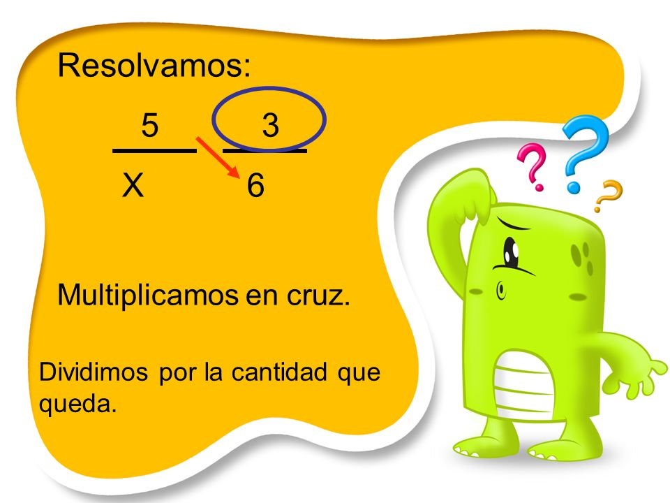 Resolvamos: 5 3 X 6 Multiplicamos en cruz.
