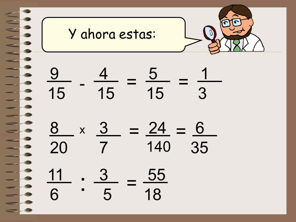 Y ahora estas: 9 4 5 15 = 1 3 = - 15 15 8 3 24 140 = 6 35 = x 20 7 11 3 55 18 : = 6 5