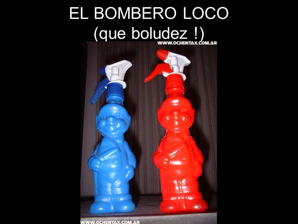 EL BOMBERO LOCO (que boludez !)
