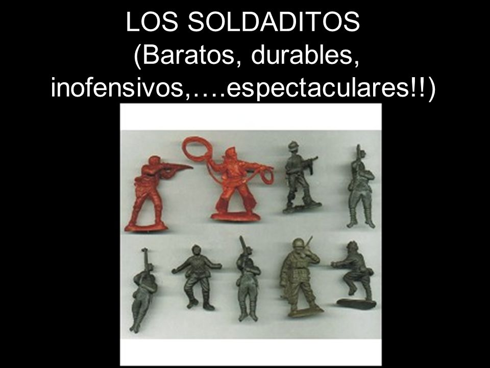 LOS SOLDADITOS (Baratos, durables, inofensivos,….espectaculares!!)