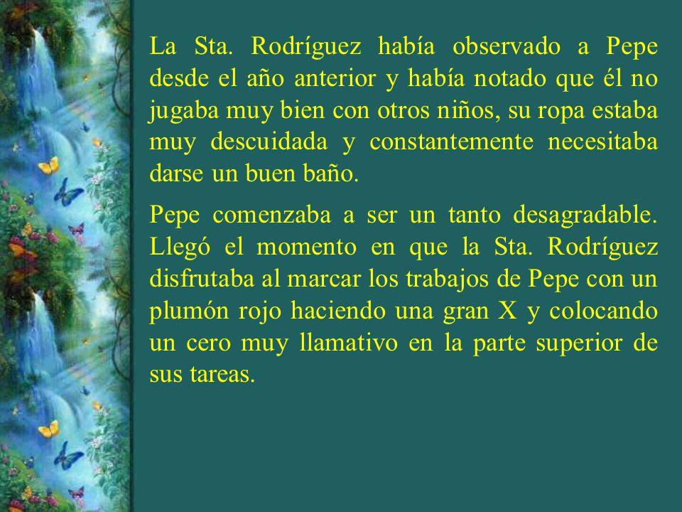 La Sta. Rodríguez había observado a Pepe desde el año anterior y había notado que él no jugaba muy bien con otros niños, su ropa estaba muy descuidada y constantemente necesitaba darse un buen baño.